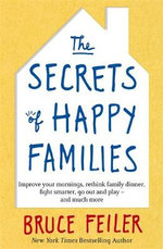 The Secrets of Happy Families : Improve Your Mornings, Rethink Family Dinner, Fight Smarter, Go Out and Play and Much More - Bruce Feiler