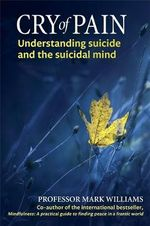 Cry of Pain : Understanding Suicide and the Suicidal Mind - J. Mark G. Williams