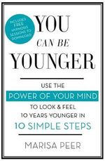 You Can Be Younger : Use the Power of Your Mind to Look and Feel 10 Years Younger in 10 Simple Steps - Marisa Peer