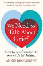 We Need to Talk About Grief : How to be a Friend to the One Who's Left Behind - Annie Broadbent