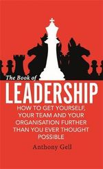 The Book of Leadership : How to Get Yourself, Your Team and Your Organisation Further Than You Ever Thought Possible - Anthony Gell