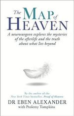 The Map of Heaven : A Neurosurgeon Explores the Mysteries of the Afterlife and the Truth About What Lies Beyond - Dr. Eben Alexander