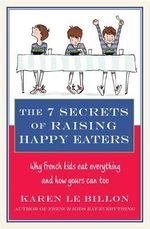 The 7 Secrets of Raising Happy Eaters : Why French Kids Eat Everything and How Yours Can Too! - Karen Le Billon