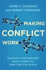 Making Conflict Work : Reaching Your Business Goals When You Don't See Eye-to-Eye - Peter T. Coleman