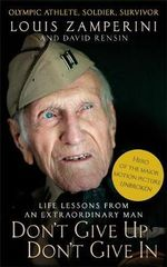 Don't Give Up, Don't Give In : Life Lessons from an Extraordinary Man - Louis Zamperini