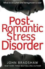 Post Romantic Stress Disorder : What to Do When the Honeymoon is Over - John Bradshaw