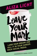 Leave Your Mark : Land your dream job. Kill it in your career. Rock social media. - Aliza Licht