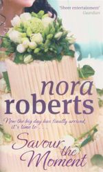Savour the Moment : Now The Big Day Has Finally Arrived, It's Time To... - Nora Roberts