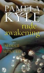 Rude Awakening : To Seduce And Be Seduced - Pamela Kyle