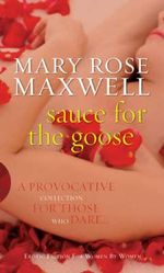 Sauce for the Goose : A Provocative Collection For Those Who Dare - Mary Rose Maxwell