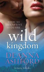 Wild Kingdom : Where All Are Captive to Desire - An erotic romance - Deanna Ashford