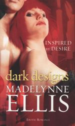 Dark Designs  : Inspired By Desire - Madelynne Ellis