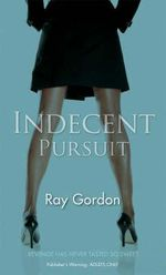 Indecent Pursuit : Revenge Has Never Tasted So Sweet - Ray Gordon