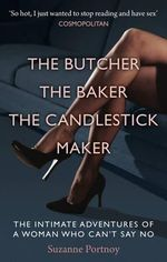 The Butcher, the Baker, the Candlestick Maker : The Intimate Adventures of a Woman Who Can't Say No - Suzanne Portnoy