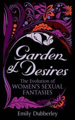 Garden of Desires : The Evolution of Women's Sexual Fantasies - Emily Dubberley