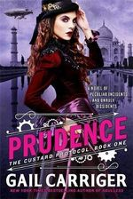 Prudence: A Novel of Peculiar Incidents and Unruly Dissidents : The Custard Protocol Series : Book 1 - Gail Carriger