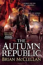 The Autumn Republic : The Powder Mage Trilogy : Book 3 - Brian McClellan