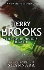 The High Druid's Blade : The Defenders of Shannara Series : Book 1 - Terry Brooks