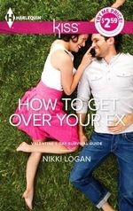 How to Get Over Your Ex : Harlequin Kiss Series : Book 3 - Nikki Logan