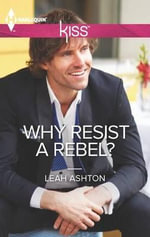 Why Resist a Rebel? : Harlequin Kiss Series : Book 11 - Leah Ashton