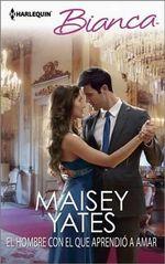 El Hombre Con El Que Aprendio a Amar : (The Man She Learnt to Love With) - Maisey Yates