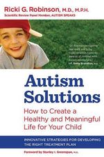 Autism Solutions : How to Create a Healthy and Meaningful Life for Your Child - Ricki G. Robinson