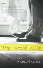 What I Would Tell Her : 28 Devoted Dads on Bringing Up, Holding on to and Letting Go of Their Daughters