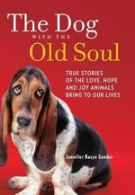 The Dog with the Old Soul : True Stories of the Love, Hope and Joy Animals Bring to Our Lives - Jennifer Basye Sander
