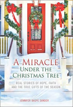 A Miracle Under the Christmas Tree : Real Stories of Hope, Faith and the True Gifts of the Season - Jennifer Basye Sander