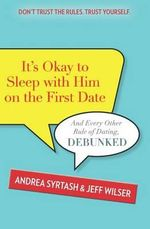 It's Okay to Sleep with Him on the First Date : And Every Other Rule of Dating, Debunked - Andrea Syrtash