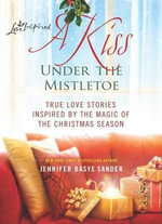 A Kiss Under the Mistletoe : True Love Stories Inspired by the Magic of the Christmas Season - Jennifer Basye Sander