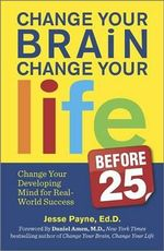 Change Your Brain, Change Your Life (Before 25) : Change Your Developing Mind for Real-World Success - Jesse J Payne