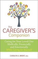 The Caregiver's Companion : Caring for Your Loved One Medically, Financially and Emotionally While Caring for Yourself - Carolyn Brent