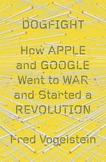 Dogfight : How Apple and Google Went to War and Started a Revolution - Fred Vogelstein
