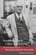 Something Urgent I Have to Say to You : The Life and Works of William Carlos Williams - Herbert A. Leibowitz