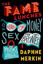 The Fame Lunches : On Wounded Icons, Money, Sex, the Brontes, and the Importance of Handbags - Daphne Merkin
