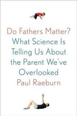 Do Fathers Matter? : What Science Is Telling Us about the Parent We've Overlooked - Paul Raeburn