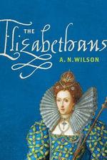 The Elizabethans - A N Wilson