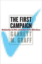 First Campaign, The : Globalization, the Web, and the Race for the White House - Garrett M. Graff