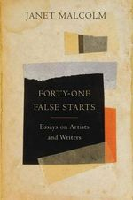 Forty-One False Starts : Essays on Artists and Writers - Ms. Janet Malcolm