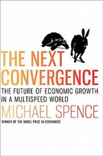 The Next Convergence : The Future of Economic Growth in a Multispeed World - Michael Spence