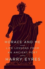 Horace and Me : Life Lessons from an Ancient Poet - Harry Eyres