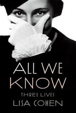 All We Know : Three Lives - Lisa Cohen