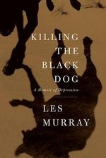 Killing the Black Dog : A Memoir of Depression - Les Murray