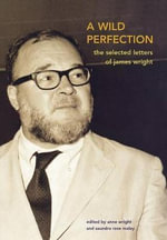 A Wild Perfection : The Selected Letters of James Wright - James Arlington Wright
