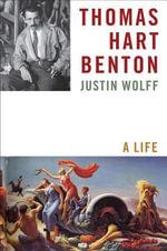 Thomas Hart Benton : A Life - Justin Wolff