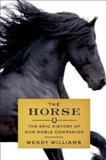 The Horse : The Epic History of Our Noble Companion - Wendy Williams