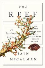 The Reef : A Passionate History: The Great Barrier Reef from Captain Cook to Climate Change - Iain McCalman