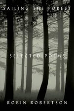 Sailing the Forest : Selected Poems - Robin Robertson
