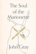 The Soul of the Marionette : A Short Inquiry Into Human Freedom - John Gray